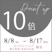 【オンラインショップ・都内店舗限定】ポイント10倍フェアのお知らせ 8/8(土)~8/17(月)